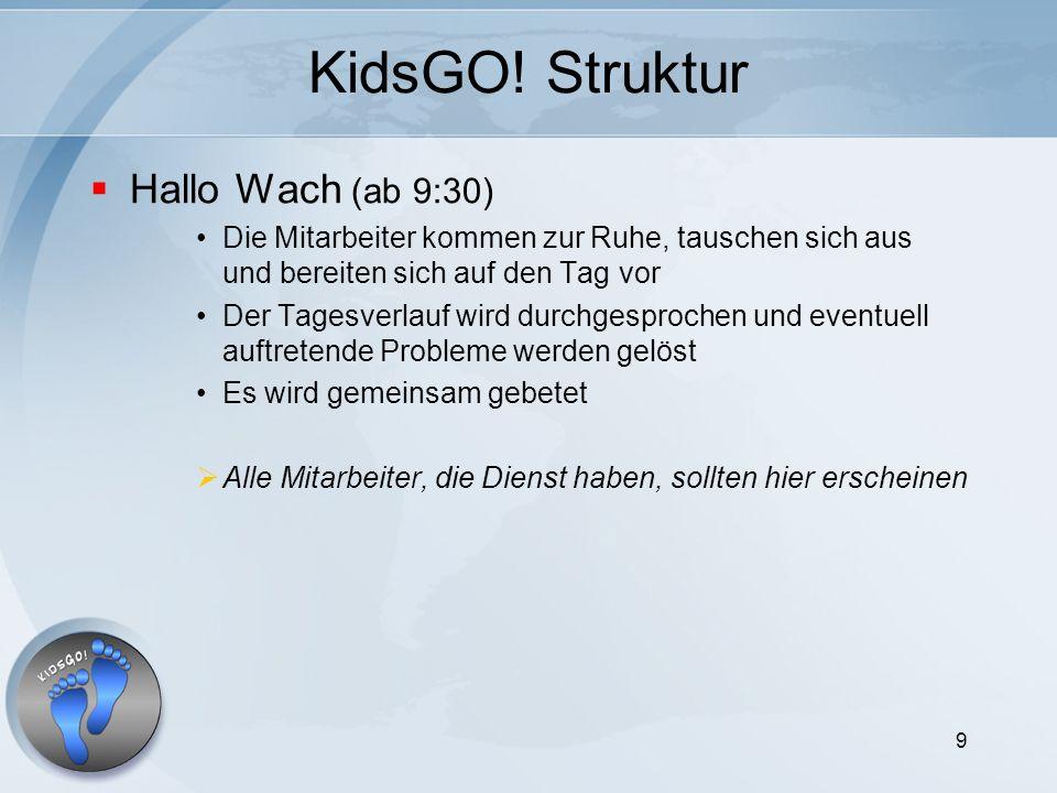 9 KidsGO! Struktur Hallo Wach (ab 9:30) Die Mitarbeiter kommen zur Ruhe, tauschen sich aus und bereiten sich auf den Tag vor Der Tagesverlauf wird dur