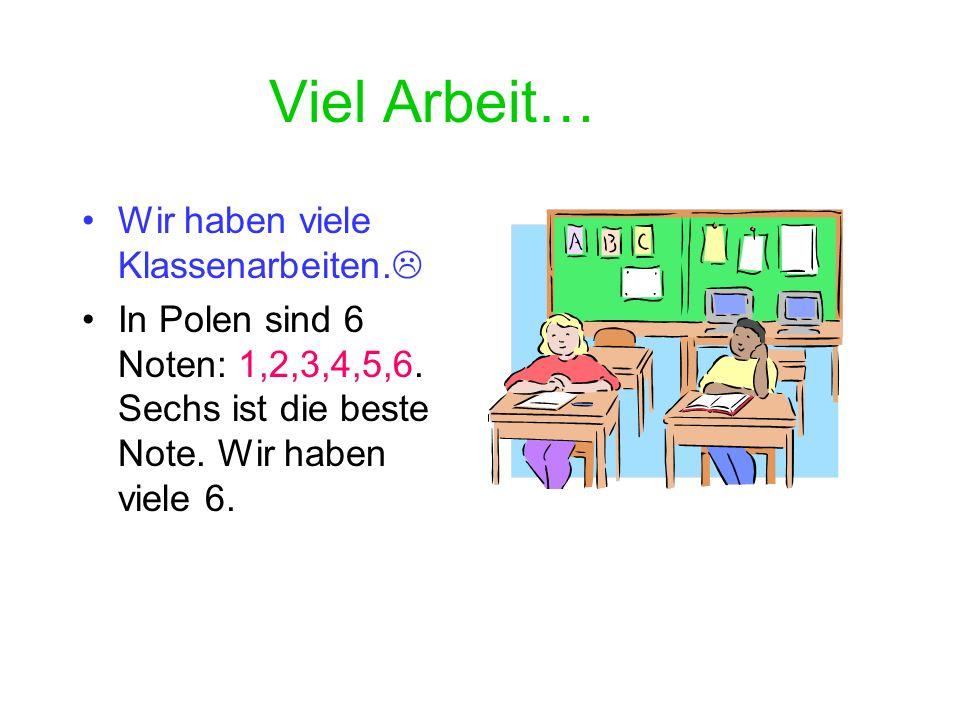 Viel Arbeit… Wir haben viele Klassenarbeiten.In Polen sind 6 Noten: 1,2,3,4,5,6.