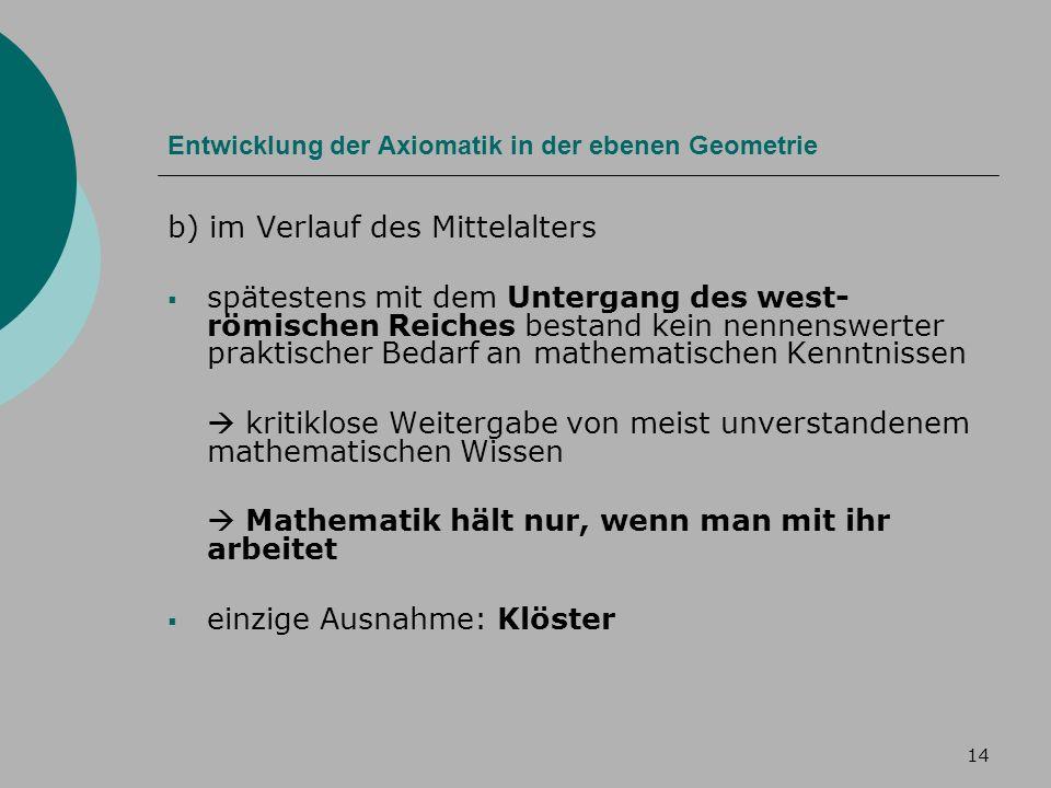 14 Entwicklung der Axiomatik in der ebenen Geometrie b) im Verlauf des Mittelalters spätestens mit dem Untergang des west- römischen Reiches bestand kein nennenswerter praktischer Bedarf an mathematischen Kenntnissen kritiklose Weitergabe von meist unverstandenem mathematischen Wissen Mathematik hält nur, wenn man mit ihr arbeitet einzige Ausnahme: Klöster