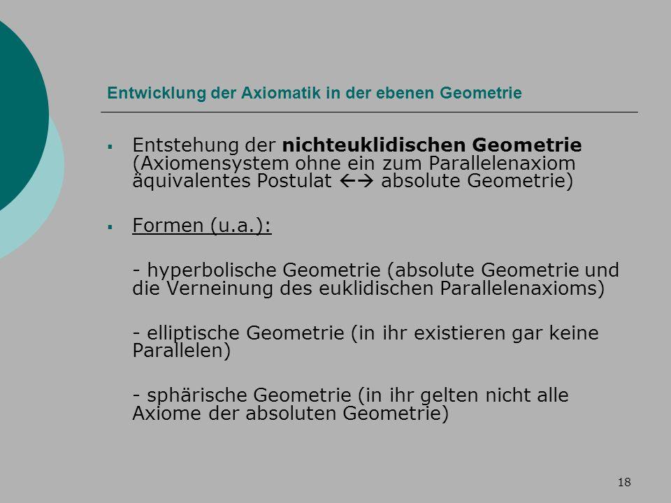 18 Entwicklung der Axiomatik in der ebenen Geometrie Entstehung der nichteuklidischen Geometrie (Axiomensystem ohne ein zum Parallelenaxiom äquivalentes Postulat absolute Geometrie) Formen (u.a.): - hyperbolische Geometrie (absolute Geometrie und die Verneinung des euklidischen Parallelenaxioms) - elliptische Geometrie (in ihr existieren gar keine Parallelen) - sphärische Geometrie (in ihr gelten nicht alle Axiome der absoluten Geometrie)
