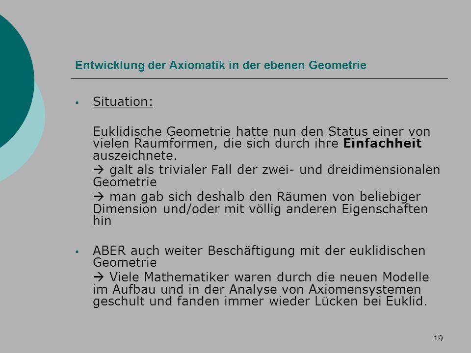 19 Entwicklung der Axiomatik in der ebenen Geometrie Situation: Euklidische Geometrie hatte nun den Status einer von vielen Raumformen, die sich durch ihre Einfachheit auszeichnete.