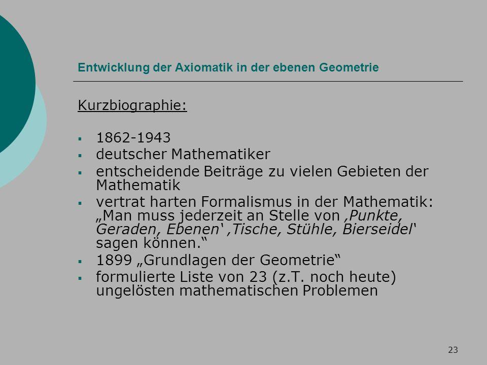 23 Entwicklung der Axiomatik in der ebenen Geometrie Kurzbiographie: 1862-1943 deutscher Mathematiker entscheidende Beiträge zu vielen Gebieten der Mathematik vertrat harten Formalismus in der Mathematik: Man muss jederzeit an Stelle von Punkte, Geraden, Ebenen Tische, Stühle, Bierseidel sagen können.