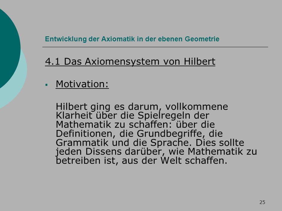 25 Entwicklung der Axiomatik in der ebenen Geometrie 4.1 Das Axiomensystem von Hilbert Motivation: Hilbert ging es darum, vollkommene Klarheit über die Spielregeln der Mathematik zu schaffen: über die Definitionen, die Grundbegriffe, die Grammatik und die Sprache.