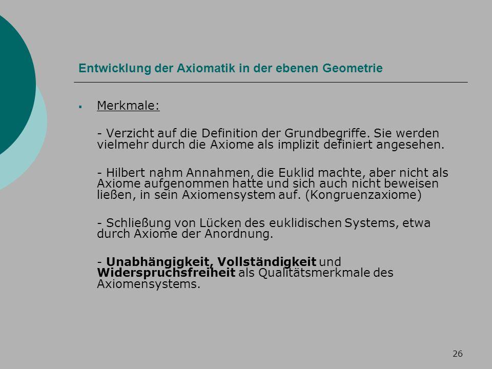 26 Entwicklung der Axiomatik in der ebenen Geometrie Merkmale: - Verzicht auf die Definition der Grundbegriffe.