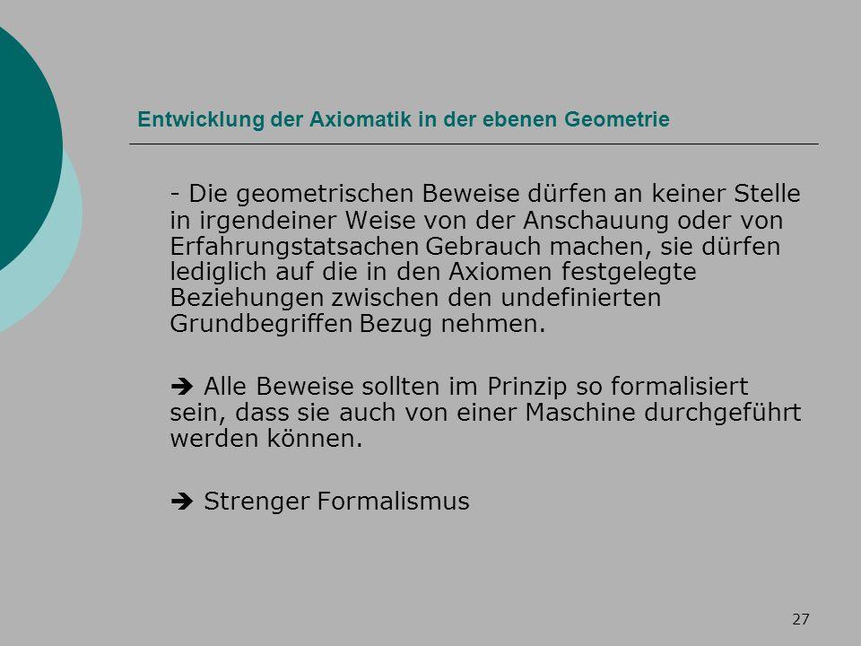 27 Entwicklung der Axiomatik in der ebenen Geometrie - Die geometrischen Beweise dürfen an keiner Stelle in irgendeiner Weise von der Anschauung oder von Erfahrungstatsachen Gebrauch machen, sie dürfen lediglich auf die in den Axiomen festgelegte Beziehungen zwischen den undefinierten Grundbegriffen Bezug nehmen.