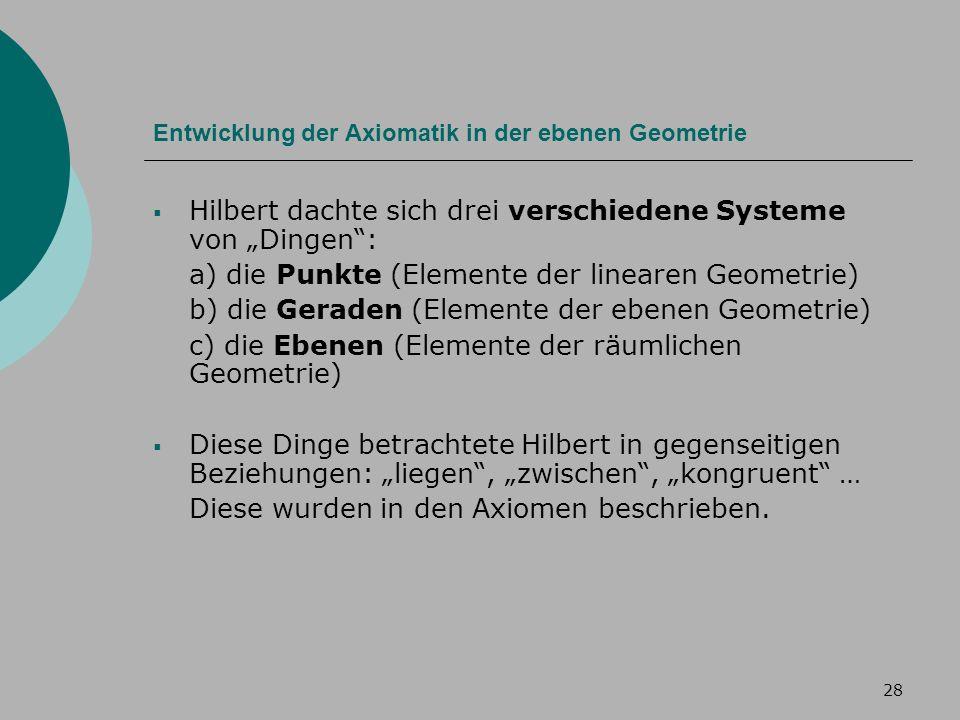 28 Entwicklung der Axiomatik in der ebenen Geometrie Hilbert dachte sich drei verschiedene Systeme von Dingen: a) die Punkte (Elemente der linearen Geometrie) b) die Geraden (Elemente der ebenen Geometrie) c) die Ebenen (Elemente der räumlichen Geometrie) Diese Dinge betrachtete Hilbert in gegenseitigen Beziehungen: liegen, zwischen, kongruent … Diese wurden in den Axiomen beschrieben.