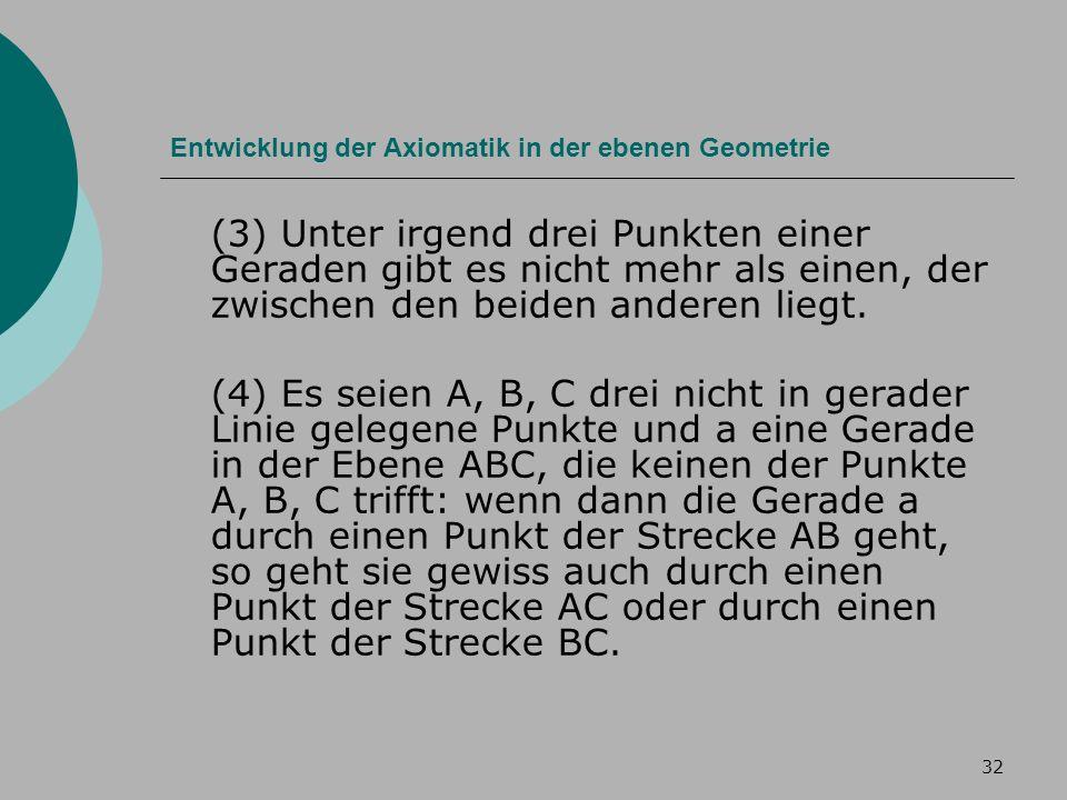 32 Entwicklung der Axiomatik in der ebenen Geometrie (3) Unter irgend drei Punkten einer Geraden gibt es nicht mehr als einen, der zwischen den beiden anderen liegt.