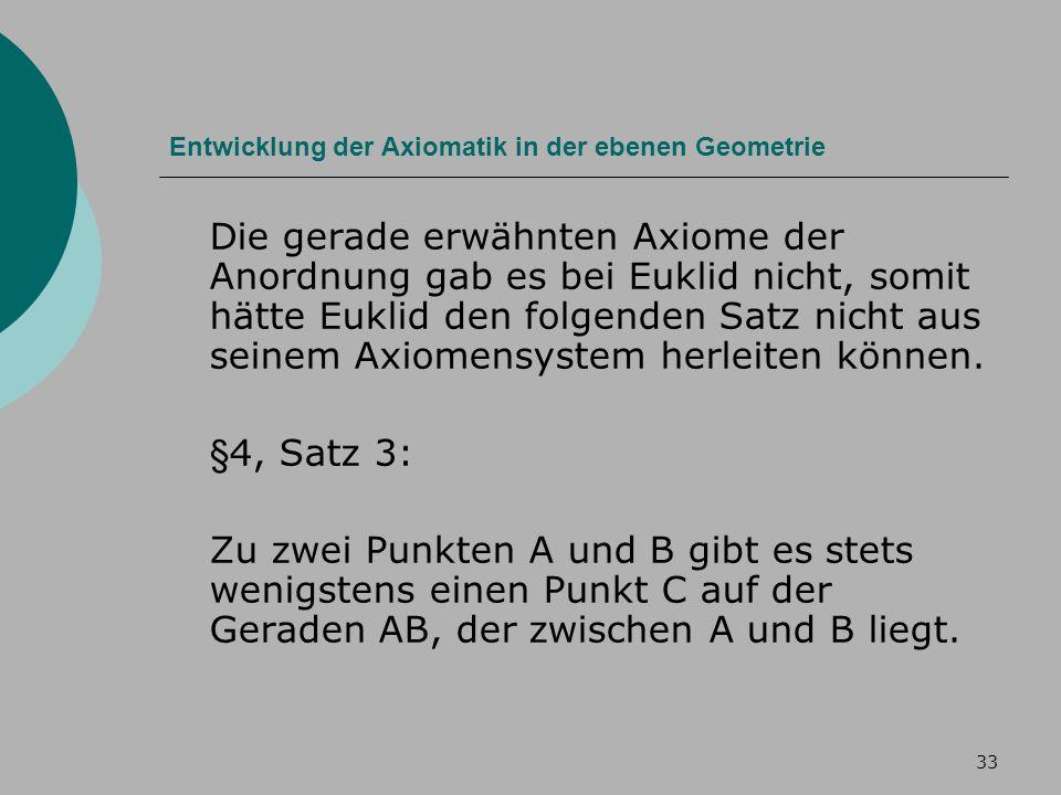 33 Entwicklung der Axiomatik in der ebenen Geometrie Die gerade erwähnten Axiome der Anordnung gab es bei Euklid nicht, somit hätte Euklid den folgenden Satz nicht aus seinem Axiomensystem herleiten können.