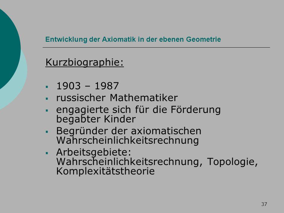 37 Entwicklung der Axiomatik in der ebenen Geometrie Kurzbiographie: 1903 – 1987 russischer Mathematiker engagierte sich für die Förderung begabter Kinder Begründer der axiomatischen Wahrscheinlichkeitsrechnung Arbeitsgebiete: Wahrscheinlichkeitsrechnung, Topologie, Komplexitätstheorie
