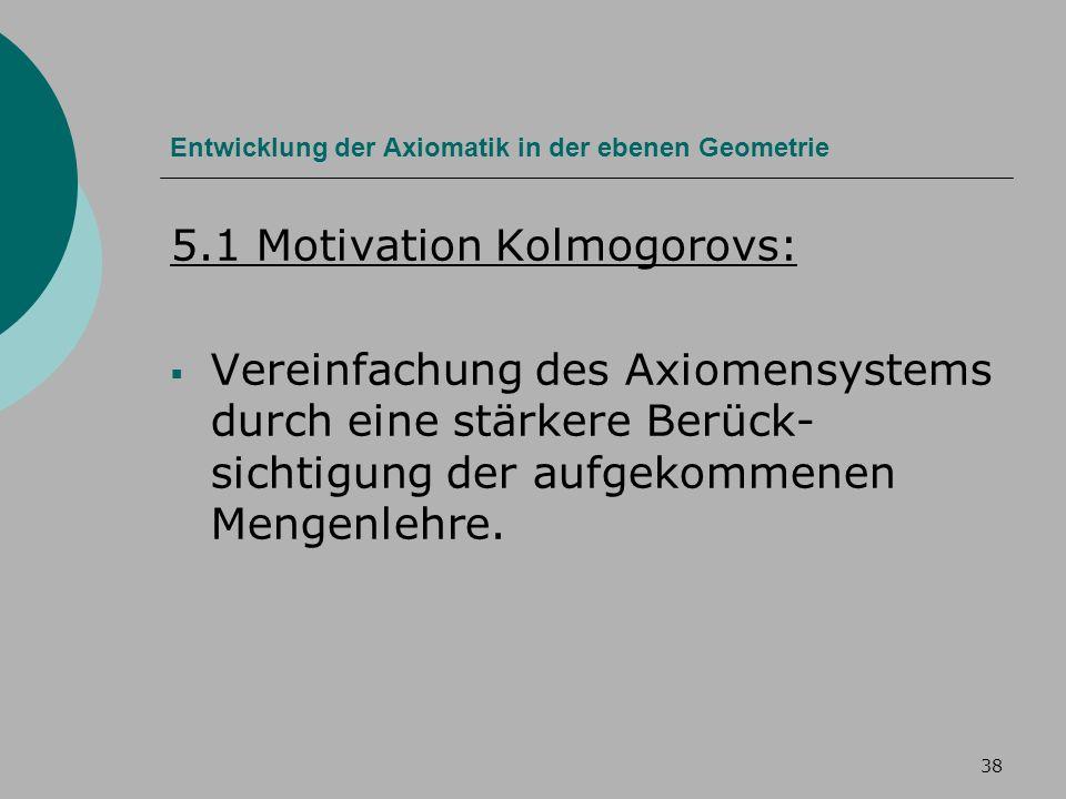 38 Entwicklung der Axiomatik in der ebenen Geometrie 5.1 Motivation Kolmogorovs: Vereinfachung des Axiomensystems durch eine stärkere Berück- sichtigung der aufgekommenen Mengenlehre.
