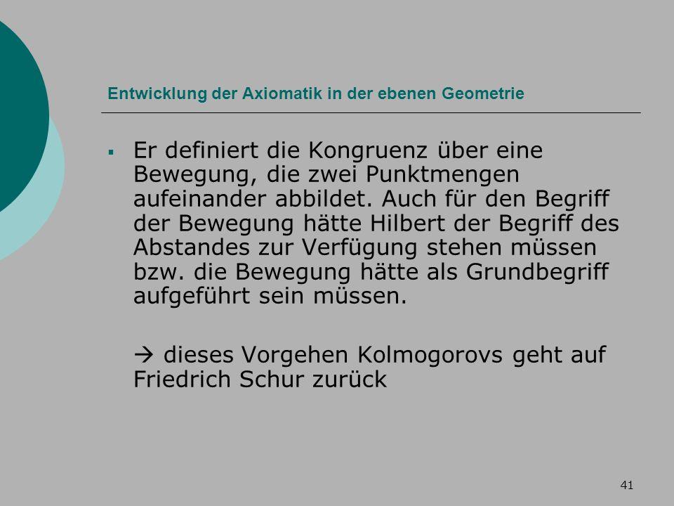 41 Entwicklung der Axiomatik in der ebenen Geometrie Er definiert die Kongruenz über eine Bewegung, die zwei Punktmengen aufeinander abbildet.