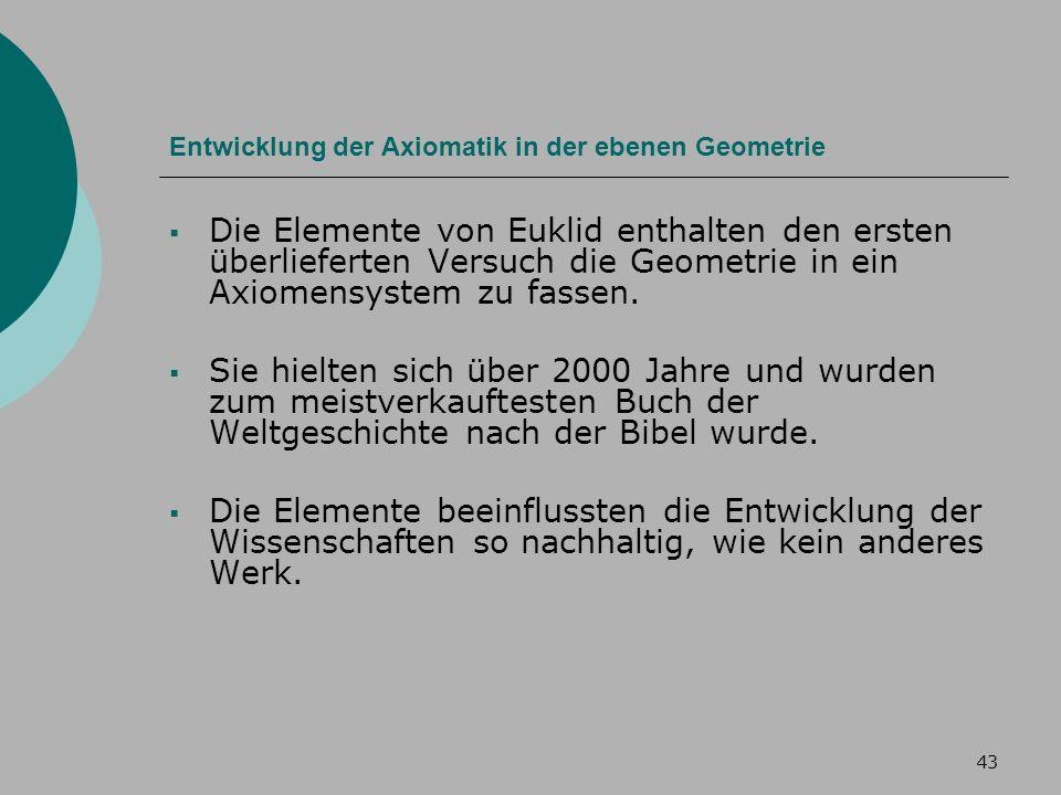 43 Entwicklung der Axiomatik in der ebenen Geometrie Die Elemente von Euklid enthalten den ersten überlieferten Versuch die Geometrie in ein Axiomensystem zu fassen.