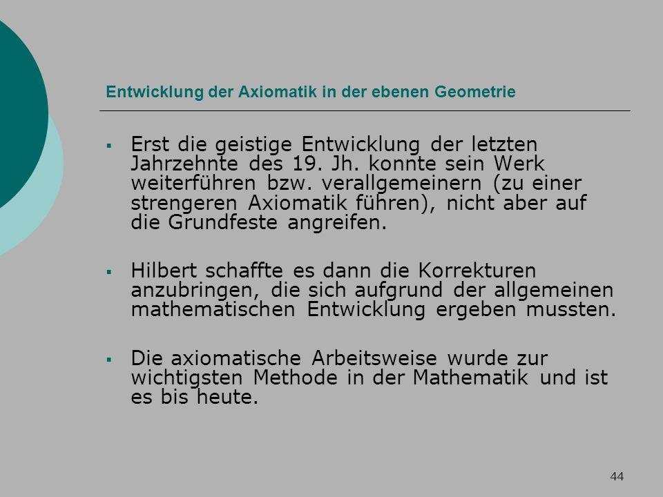 44 Entwicklung der Axiomatik in der ebenen Geometrie Erst die geistige Entwicklung der letzten Jahrzehnte des 19.