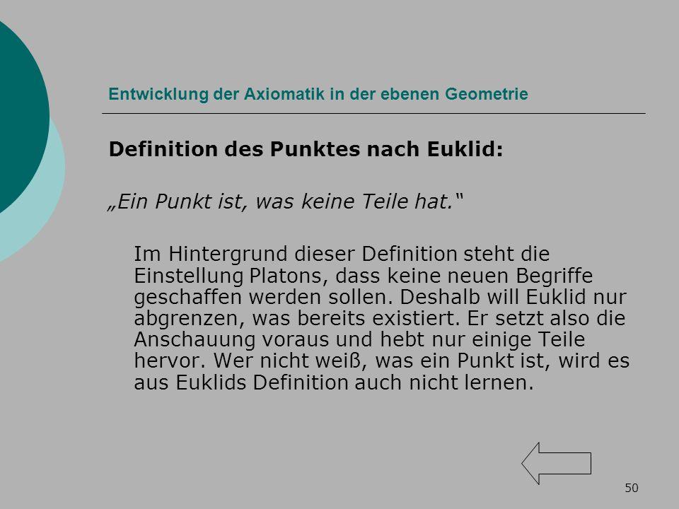 50 Entwicklung der Axiomatik in der ebenen Geometrie Definition des Punktes nach Euklid: Ein Punkt ist, was keine Teile hat.