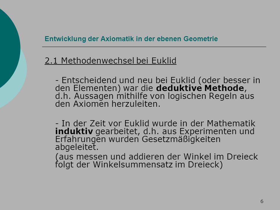 6 Entwicklung der Axiomatik in der ebenen Geometrie 2.1 Methodenwechsel bei Euklid - Entscheidend und neu bei Euklid (oder besser in den Elementen) war die deduktive Methode, d.h.