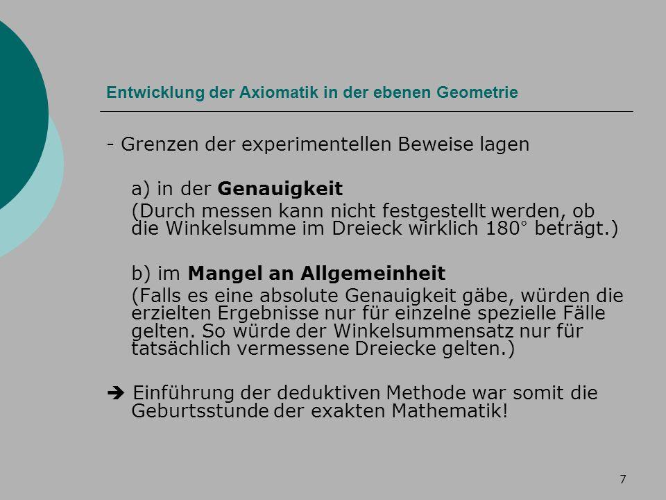 7 Entwicklung der Axiomatik in der ebenen Geometrie - Grenzen der experimentellen Beweise lagen a) in der Genauigkeit (Durch messen kann nicht festgestellt werden, ob die Winkelsumme im Dreieck wirklich 180° beträgt.) b) im Mangel an Allgemeinheit (Falls es eine absolute Genauigkeit gäbe, würden die erzielten Ergebnisse nur für einzelne spezielle Fälle gelten.