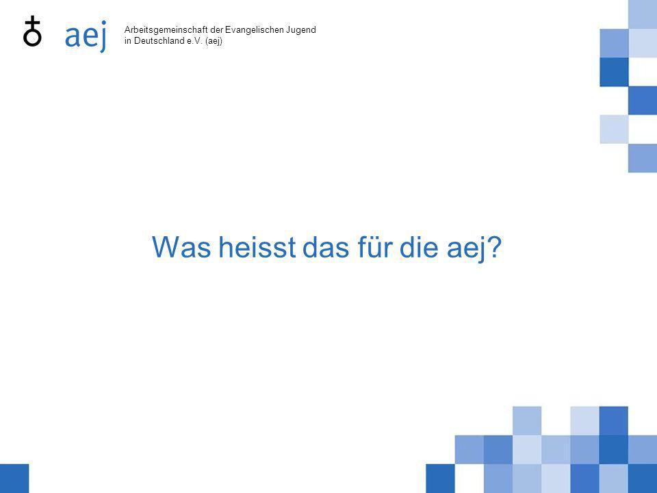 Arbeitsgemeinschaft der Evangelischen Jugend in Deutschland e.V. (aej) Was heisst das für die aej?