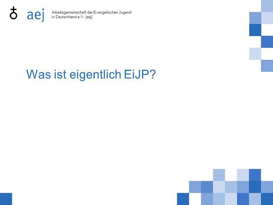 Arbeitsgemeinschaft der Evangelischen Jugend in Deutschland e.V. (aej) Was ist eigentlich EiJP?