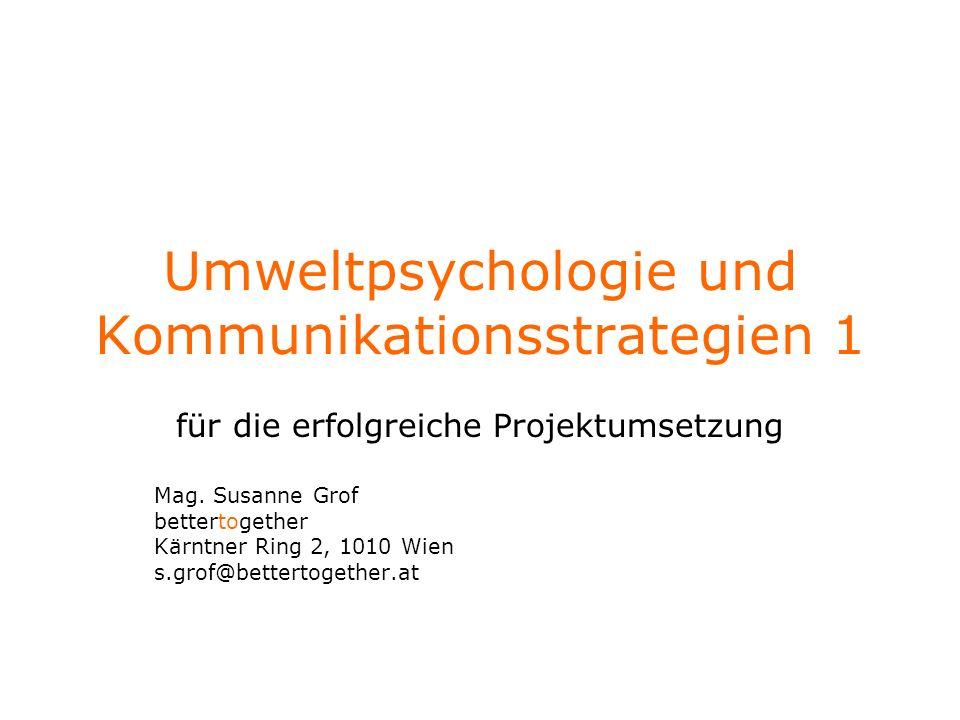 Umweltpsychologie und Kommunikationsstrategien 1 für die erfolgreiche Projektumsetzung Mag. Susanne Grof bettertogether Kärntner Ring 2, 1010 Wien s.g