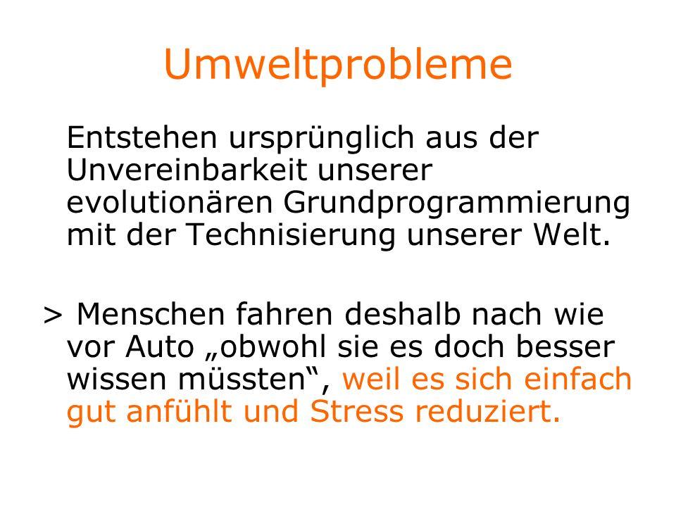 Umweltprobleme Entstehen ursprünglich aus der Unvereinbarkeit unserer evolutionären Grundprogrammierung mit der Technisierung unserer Welt. > Menschen