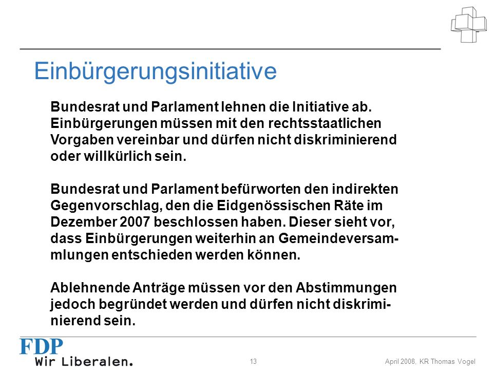 13April 2008, KR Thomas Vogel Einbürgerungsinitiative Bundesrat und Parlament lehnen die Initiative ab. Einbürgerungen müssen mit den rechtsstaatliche