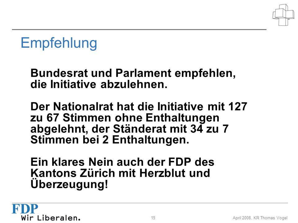 15April 2008, KR Thomas Vogel Empfehlung Bundesrat und Parlament empfehlen, die Initiative abzulehnen. Der Nationalrat hat die Initiative mit 127 zu 6