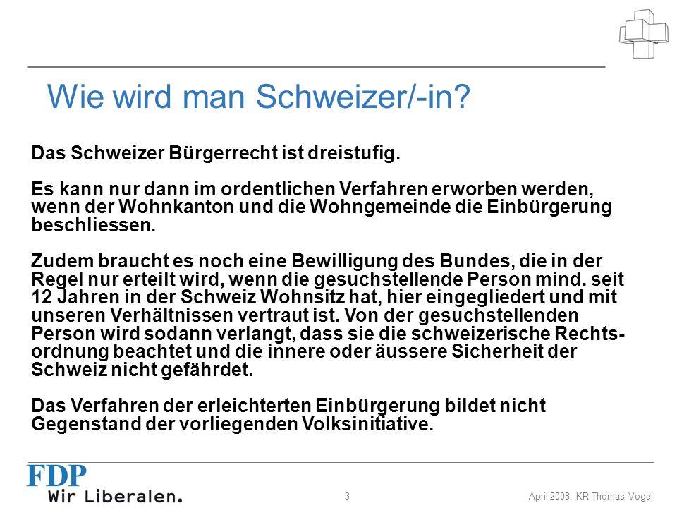 3April 2008, KR Thomas Vogel Wie wird man Schweizer/-in? Das Schweizer Bürgerrecht ist dreistufig. Es kann nur dann im ordentlichen Verfahren erworben