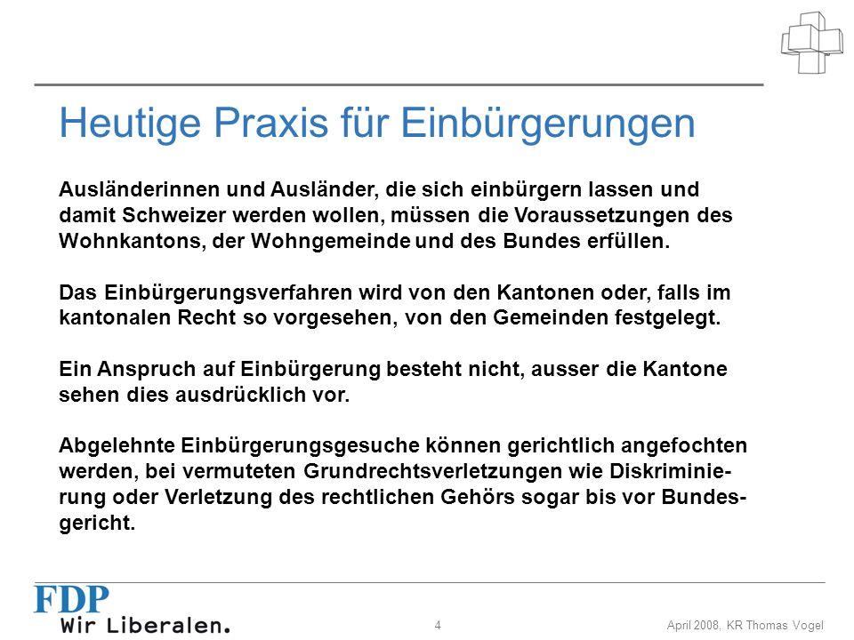 4April 2008, KR Thomas Vogel Heutige Praxis für Einbürgerungen Ausländerinnen und Ausländer, die sich einbürgern lassen und damit Schweizer werden wol