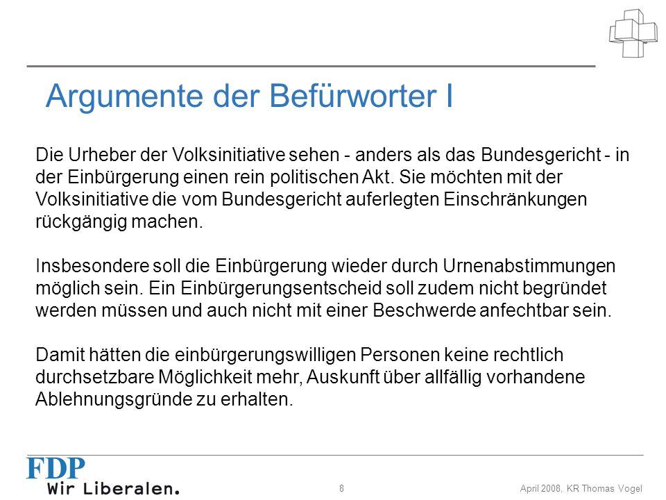 9April 2008, KR Thomas Vogel Argumente der Befürworter II Die Initiative verlangt, dass Einbürgerungsentscheide des zuständigen Einbürgerungsorgans endgültig sind.