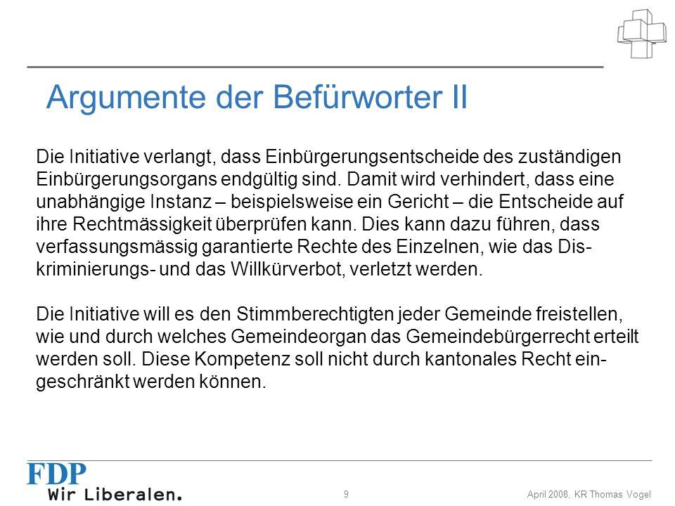 9April 2008, KR Thomas Vogel Argumente der Befürworter II Die Initiative verlangt, dass Einbürgerungsentscheide des zuständigen Einbürgerungsorgans en