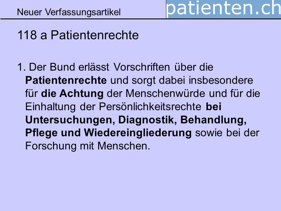Neuer Verfassungsartikel 118 a Patientenrechte 1. Der Bund erlässt Vorschriften über die Patientenrechte und sorgt dabei insbesondere für die Achtung