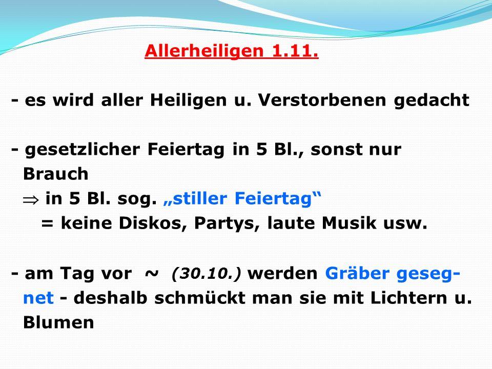 Allerheiligen 1.11. - es wird aller Heiligen u. Verstorbenen gedacht - gesetzlicher Feiertag in 5 Bl., sonst nur Brauch in 5 Bl. sog. stiller Feiertag