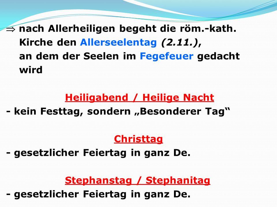 nach Allerheiligen begeht die röm.-kath. Kirche den Allerseelentag (2.11.), an dem der Seelen im Fegefeuer gedacht wird Heiligabend / Heilige Nacht -