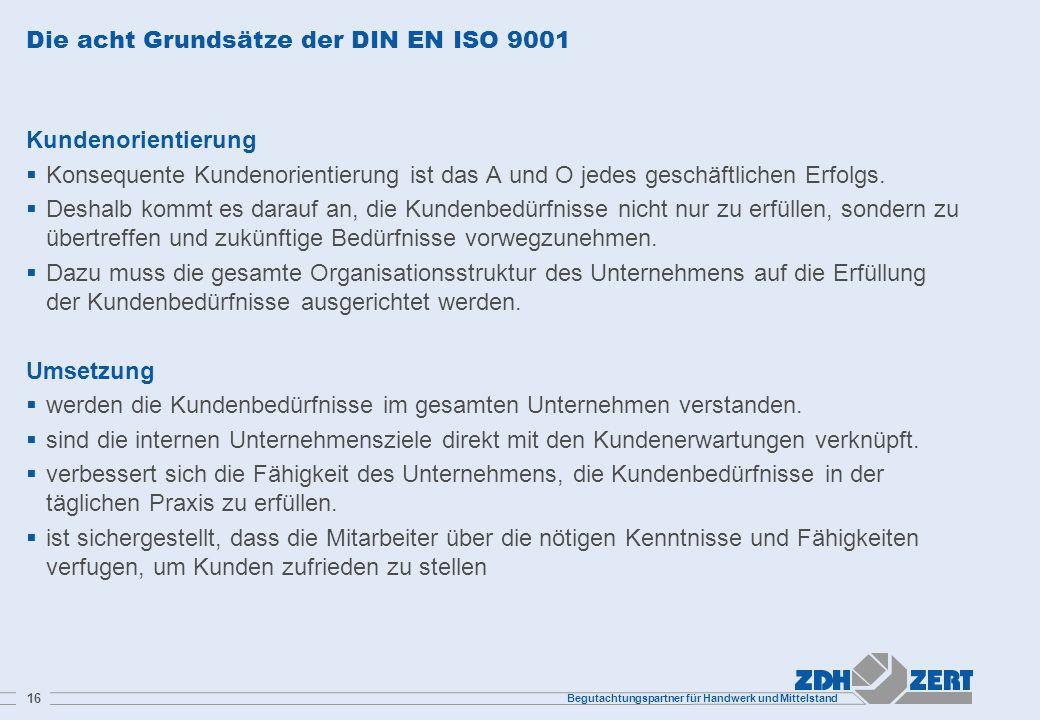 Begutachtungspartner für Handwerk und Mittelstand 16 Die acht Grundsätze der DIN EN ISO 9001 Kundenorientierung Konsequente Kundenorientierung ist das