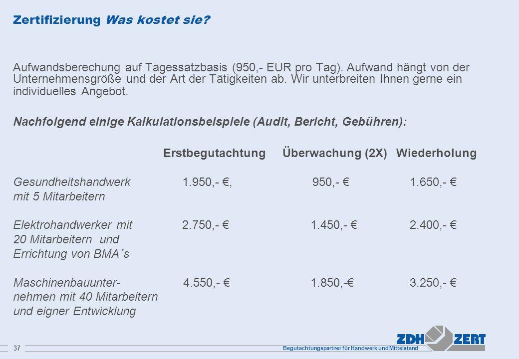 Begutachtungspartner für Handwerk und Mittelstand 37 Zertifizierung Was kostet sie? Aufwandsberechung auf Tagessatzbasis (950,- EUR pro Tag). Aufwand