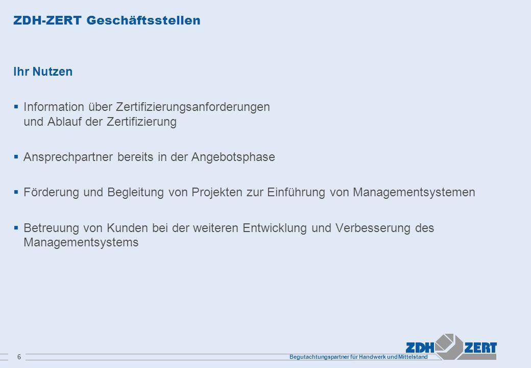 Begutachtungspartner für Handwerk und Mittelstand 6 ZDH-ZERT Geschäftsstellen Ihr Nutzen Information über Zertifizierungsanforderungen und Ablauf der