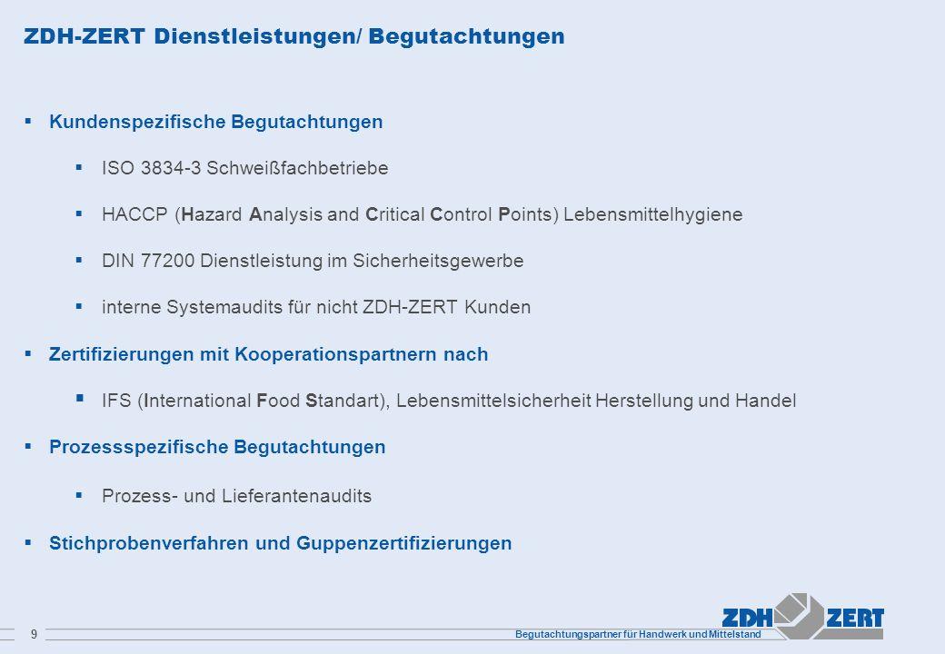 Begutachtungspartner für Handwerk und Mittelstand 9 ZDH-ZERT Dienstleistungen/ Begutachtungen Kundenspezifische Begutachtungen ISO 3834-3 Schweißfachb