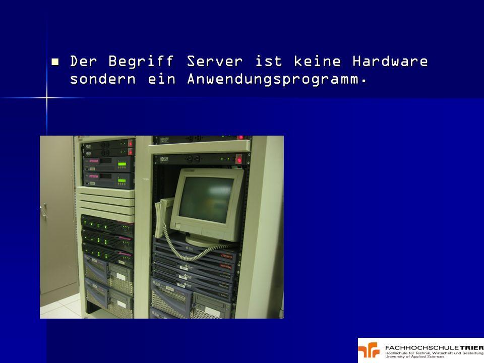Der Begriff Server ist keine Hardware sondern ein Anwendungsprogramm. Der Begriff Server ist keine Hardware sondern ein Anwendungsprogramm.