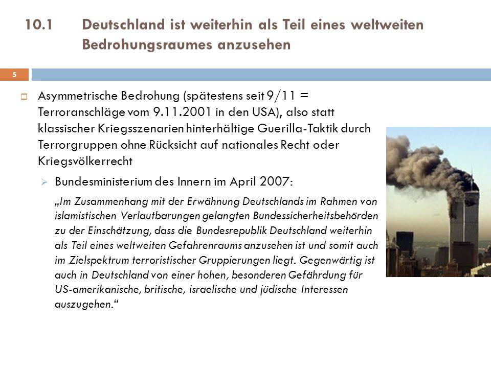 10.1Deutschland ist weiterhin als Teil eines weltweiten Bedrohungsraumes anzusehen Asymmetrische Bedrohung (spätestens seit 9/11 = Terroranschläge vom 9.11.2001 in den USA), also statt klassischer Kriegsszenarien hinterhältige Guerilla-Taktik durch Terrorgruppen ohne Rücksicht auf nationales Recht oder Kriegsvölkerrecht Bundesministerium des Innern im April 2007: Im Zusammenhang mit der Erwähnung Deutschlands im Rahmen von islamistischen Verlautbarungen gelangten Bundessicherheitsbehörden zu der Einschätzung, dass die Bundesrepublik Deutschland weiterhin als Teil eines weltweiten Gefahrenraums anzusehen ist und somit auch im Zielspektrum terroristischer Gruppierungen liegt.