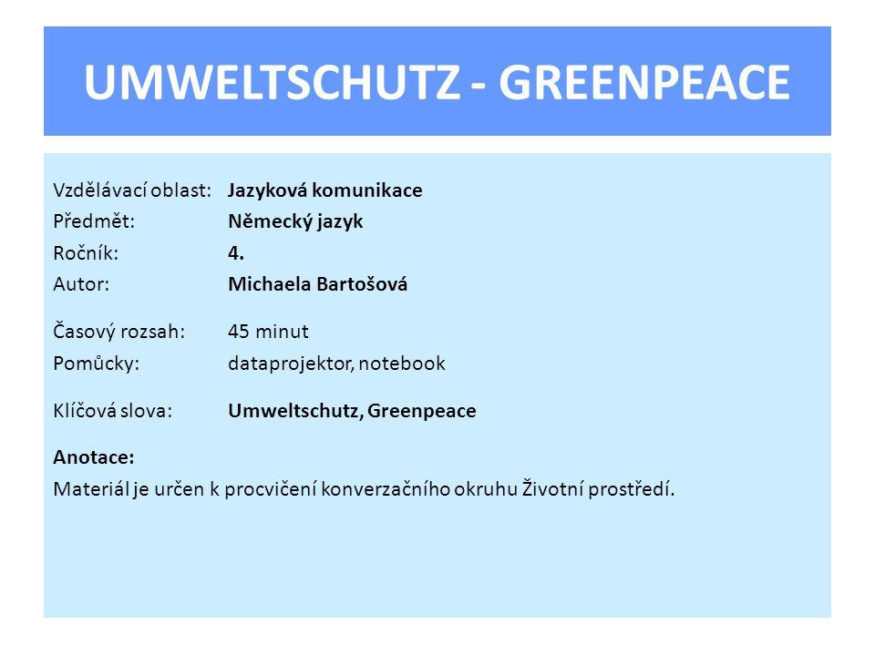 UMWELTSCHUTZ - GREENPEACE Vzdělávací oblast:Jazyková komunikace Předmět:Německý jazyk Ročník:4. Autor:Michaela Bartošová Časový rozsah:45 minut Pomůck