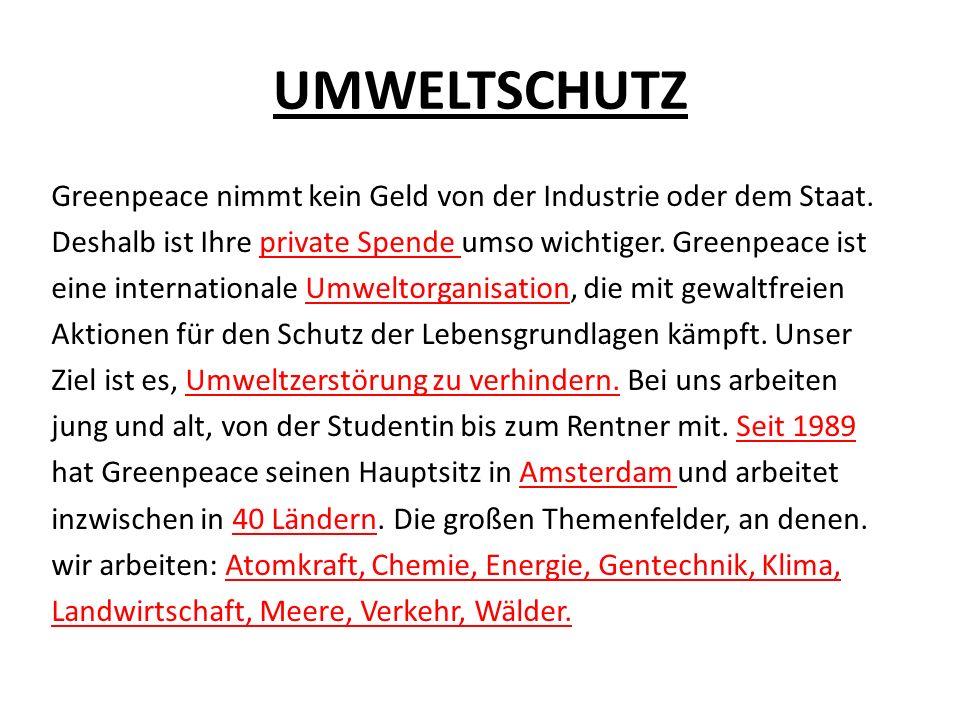 UMWELTSCHUTZ Greenpeace nimmt kein Geld von der Industrie oder dem Staat. Deshalb ist Ihre private Spende umso wichtiger. Greenpeace ist eine internat