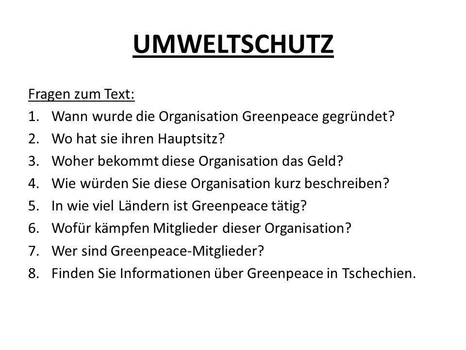 UMWELTSCHUTZ Fragen zum Text: 1.Wann wurde die Organisation Greenpeace gegründet? 2.Wo hat sie ihren Hauptsitz? 3.Woher bekommt diese Organisation das
