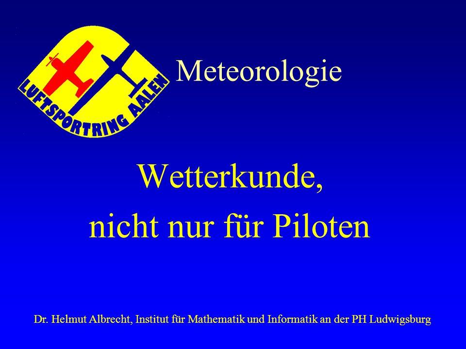 Meteorologie Wetterkunde, nicht nur für Piloten Dr. Helmut Albrecht, Institut für Mathematik und Informatik an der PH Ludwigsburg