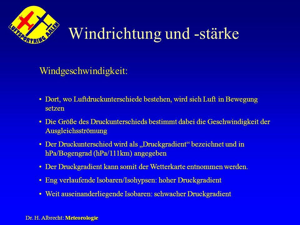 Meteorologie Dr. H. Albrecht: Meteorologie Windrichtung und -stärke Windgeschwindigkeit: Dort, wo Luftdruckunterschiede bestehen, wird sich Luft in Be