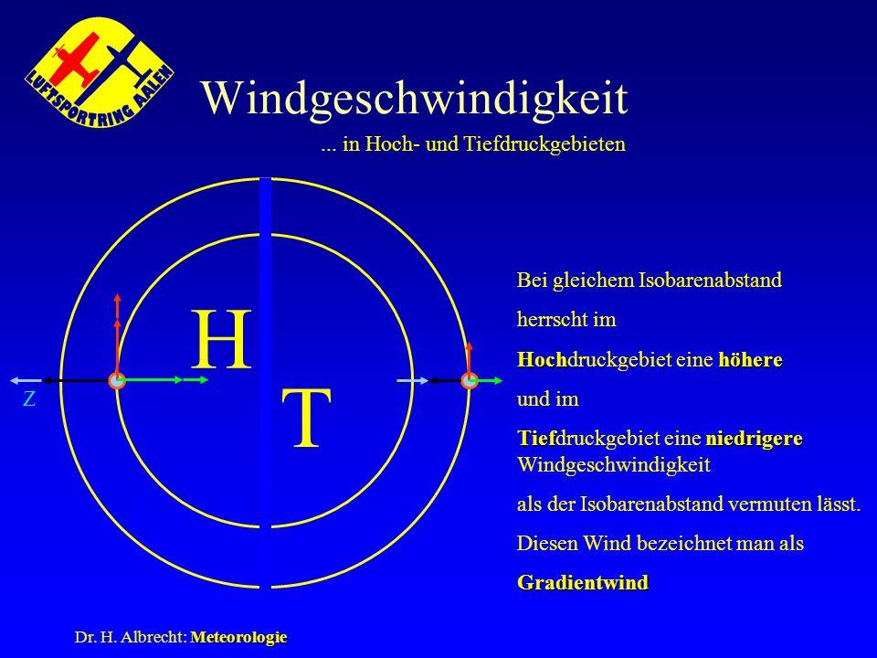 Meteorologie Dr. H. Albrecht: Meteorologie Windgeschwindigkeit... in Hoch- und Tiefdruckgebieten Z H T Bei gleichem Isobarenabstand herrscht im Hochhö