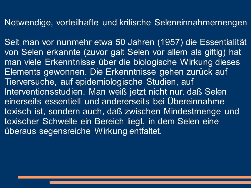 Notwendige, vorteilhafte und kritische Seleneinnahmemengen Seit man vor nunmehr etwa 50 Jahren (1957) die Essentialität von Selen erkannte (zuvor galt
