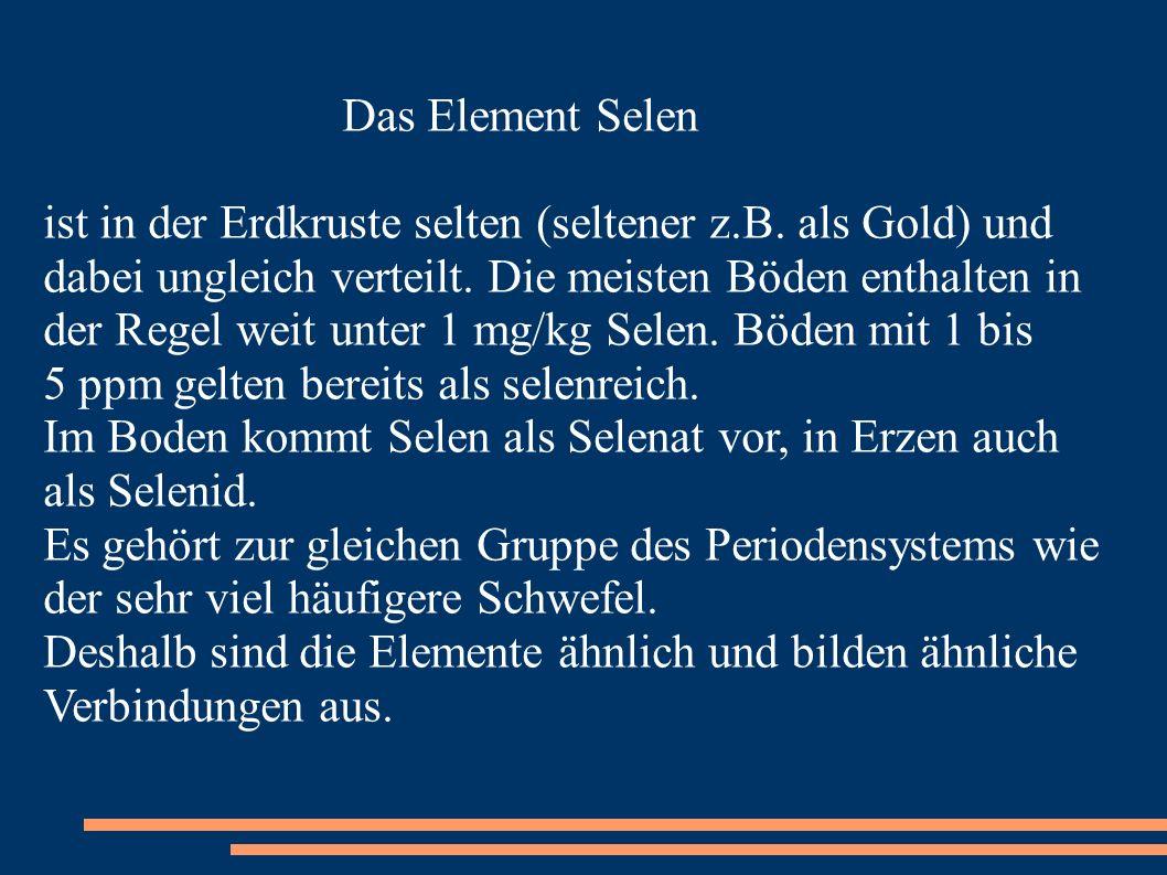 Das Element Selen ist in der Erdkruste selten (seltener z.B. als Gold) und dabei ungleich verteilt. Die meisten Böden enthalten in der Regel weit unte