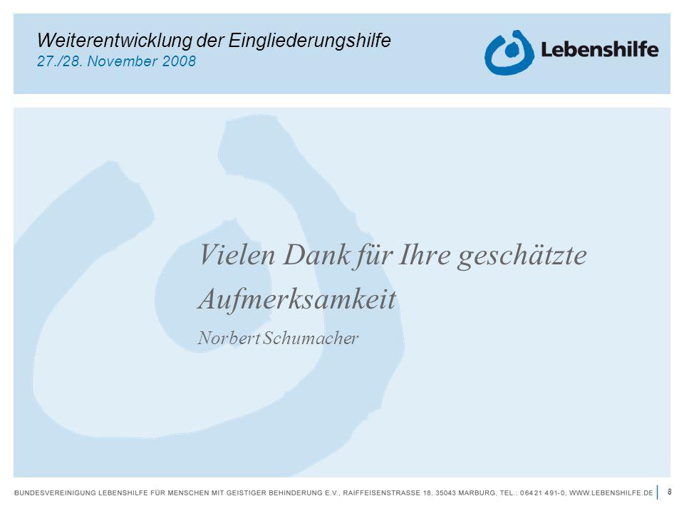 8 | Vielen Dank für Ihre geschätzte Aufmerksamkeit Norbert Schumacher Weiterentwicklung der Eingliederungshilfe 27./28. November 2008