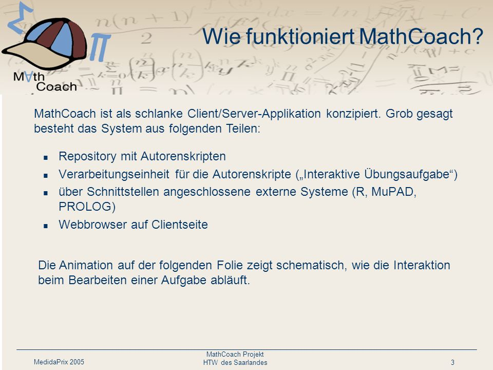 MedidaPrix 2005 MathCoach Projekt HTW des Saarlandes3 Wie funktioniert MathCoach? Repository mit Autorenskripten Verarbeitungseinheit für die Autorens
