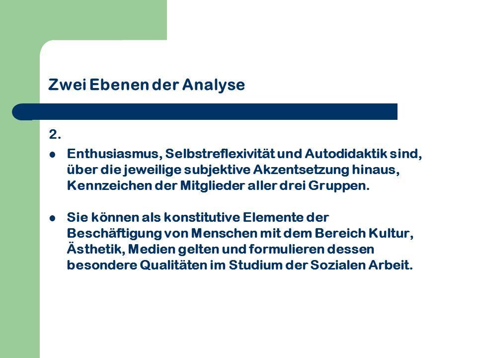 Zwei Ebenen der Analyse 2. Enthusiasmus, Selbstreflexivität und Autodidaktik sind, über die jeweilige subjektive Akzentsetzung hinaus, Kennzeichen der